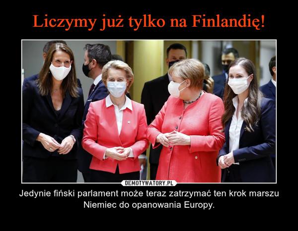 – Jedynie fiński parlament może teraz zatrzymać ten krok marszu Niemiec do opanowania Europy.