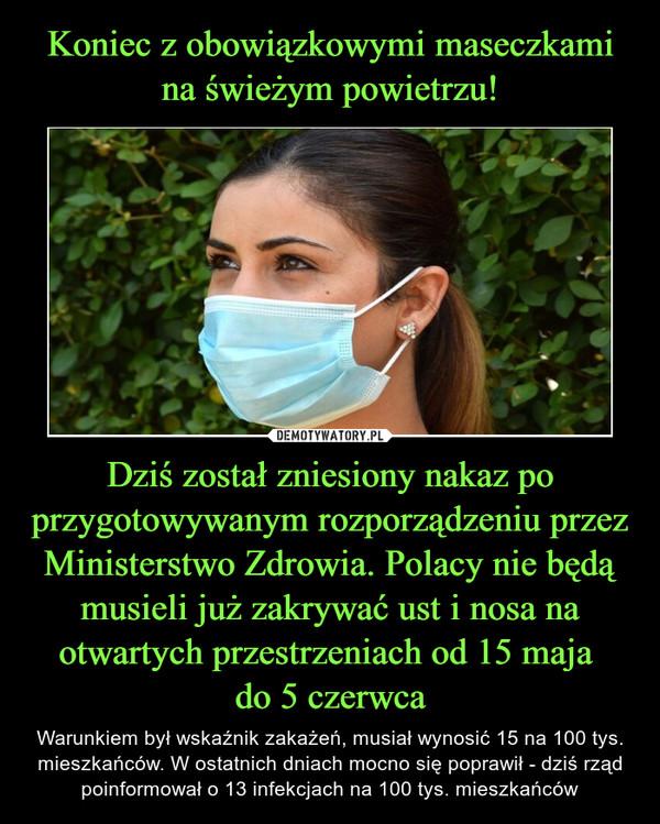 Dziś został zniesiony nakaz po przygotowywanym rozporządzeniu przez Ministerstwo Zdrowia. Polacy nie będą musieli już zakrywać ust i nosa na otwartych przestrzeniach od 15 maja do 5 czerwca – Warunkiem był wskaźnik zakażeń, musiał wynosić 15 na 100 tys. mieszkańców. W ostatnich dniach mocno się poprawił - dziś rząd poinformował o 13 infekcjach na 100 tys. mieszkańców