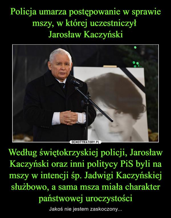 Policja umarza postępowanie w sprawie mszy, w której uczestniczył  Jarosław Kaczyński Według świętokrzyskiej policji, Jarosław Kaczyński oraz inni politycy PiS byli na mszy w intencji śp. Jadwigi Kaczyńskiej służbowo, a sama msza miała charakter państwowej uroczystości