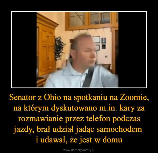 Senator z Ohio na spotkaniu na Zoomie, na którym dyskutowano m.in. kary za rozmawianie przez telefon podczas jazdy, brał udział jadąc samochodem i udawał, że jest w domu –