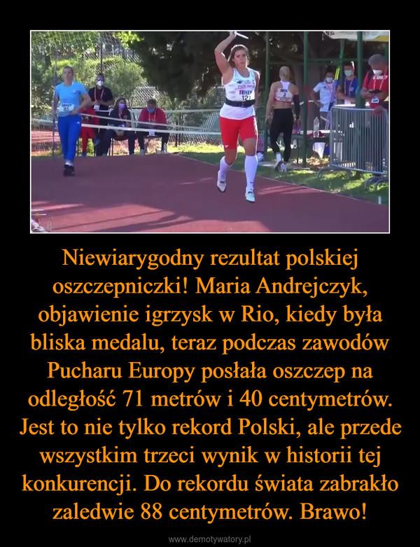 Niewiarygodny rezultat polskiej oszczepniczki! Maria Andrejczyk, objawienie igrzysk w Rio, kiedy była bliska medalu, teraz podczas zawodów Pucharu Europy posłała oszczep na odległość 71 metrów i 40 centymetrów. Jest to nie tylko rekord Polski, ale przede wszystkim trzeci wynik w historii tej konkurencji. Do rekordu świata zabrakło zaledwie 88 centymetrów. Brawo! –