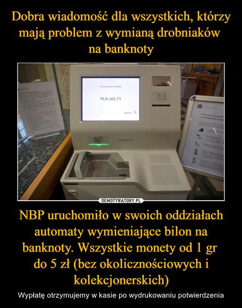 Dobra wiadomość dla wszystkich, którzy mają problem z wymianą drobniaków  na banknoty NBP uruchomiło w swoich oddziałach automaty wymieniające bilon na banknoty. Wszystkie monety od 1 gr  do 5 zł (bez okolicznościowych i kolekcjonerskich)