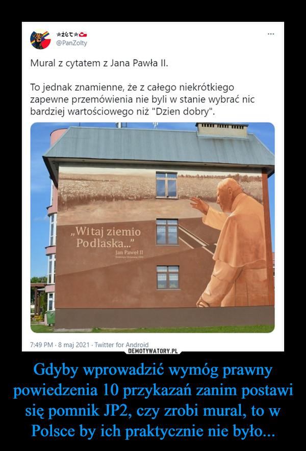 Gdyby wprowadzić wymóg prawny powiedzenia 10 przykazań zanim postawi się pomnik JP2, czy zrobi mural, to w Polsce by ich praktycznie nie było... –