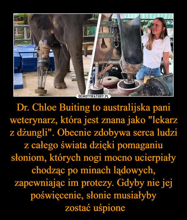 """Dr. Chloe Buiting to australijska pani weterynarz, która jest znana jako """"lekarz z dżungli"""". Obecnie zdobywa serca ludzi z całego świata dzięki pomaganiu słoniom, których nogi mocno ucierpiały chodząc po minach lądowych, zapewniając im protezy. Gdyby nie jej poświęcenie, słonie musiałyby zostać uśpione –"""
