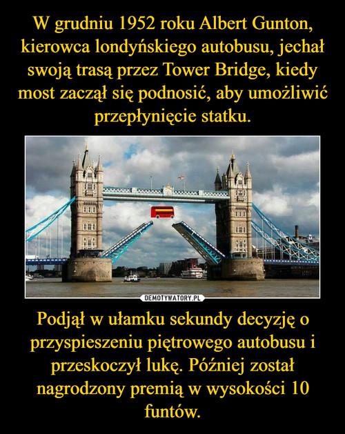 W grudniu 1952 roku Albert Gunton, kierowca londyńskiego autobusu, jechał swoją trasą przez Tower Bridge, kiedy most zaczął się podnosić, aby umożliwić przepłynięcie statku. Podjął w ułamku sekundy decyzję o przyspieszeniu piętrowego autobusu i przeskoczył lukę. Później został nagrodzony premią w wysokości 10 funtów.