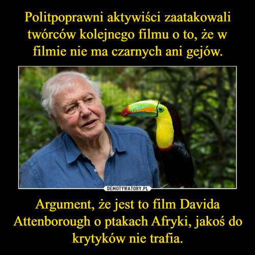 Politpoprawni aktywiści zaatakowali twórców kolejnego filmu o to, że w filmie nie ma czarnych ani gejów. Argument, że jest to film Davida Attenborough o ptakach Afryki, jakoś do krytyków nie trafia.