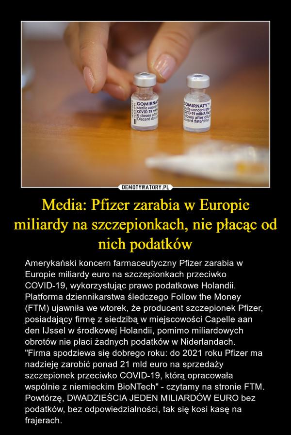 """Media: Pfizer zarabia w Europie miliardy na szczepionkach, nie płacąc od nich podatków – Amerykański koncern farmaceutyczny Pfizer zarabia w Europie miliardy euro na szczepionkach przeciwko COVID-19, wykorzystując prawo podatkowe Holandii.Platforma dziennikarstwa śledczego Follow the Money (FTM) ujawniła we wtorek, że producent szczepionek Pfizer, posiadający firmę z siedzibą w miejscowości Capelle aan den IJssel w środkowej Holandii, pomimo miliardowych obrotów nie płaci żadnych podatków w Niderlandach.""""Firma spodziewa się dobrego roku: do 2021 roku Pfizer ma nadzieję zarobić ponad 21 mld euro na sprzedaży szczepionek przeciwko COVID-19, którą opracowała wspólnie z niemieckim BioNTech"""" - czytamy na stronie FTM.Powtórzę, DWADZIEŚCIA JEDEN MILIARDÓW EURO bez podatków, bez odpowiedzialności, tak się kosi kasę na frajerach."""