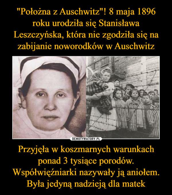 Przyjęła w koszmarnych warunkach ponad 3 tysiące porodów. Współwięźniarki nazywały ją aniołem. Była jedyną nadzieją dla matek –