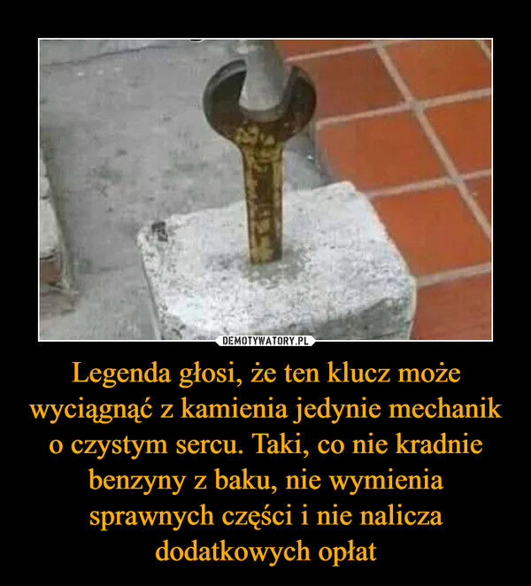 Legenda głosi, że ten klucz może wyciągnąć z kamienia jedynie mechanik o czystym sercu. Taki, co nie kradnie benzyny z baku, nie wymienia sprawnych części i nie nalicza dodatkowych opłat –