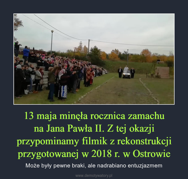 13 maja minęła rocznica zamachuna Jana Pawła II. Z tej okazji przypominamy filmik z rekonstrukcji przygotowanej w 2018 r. w Ostrowie – Może były pewne braki, ale nadrabiano entuzjazmem