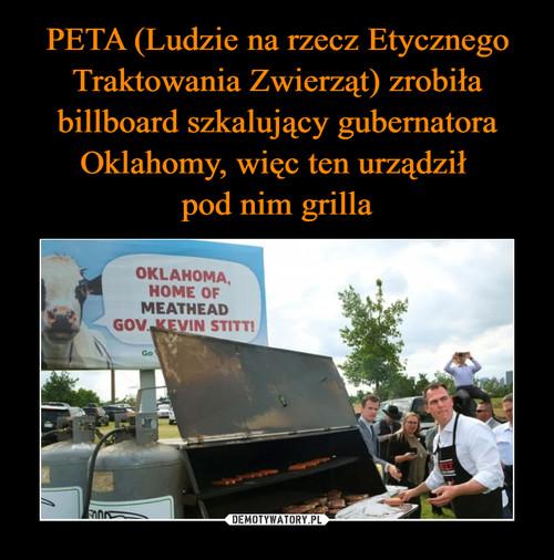 PETA (Ludzie na rzecz Etycznego Traktowania Zwierząt) zrobiła billboard szkalujący gubernatora Oklahomy, więc ten urządził  pod nim grilla