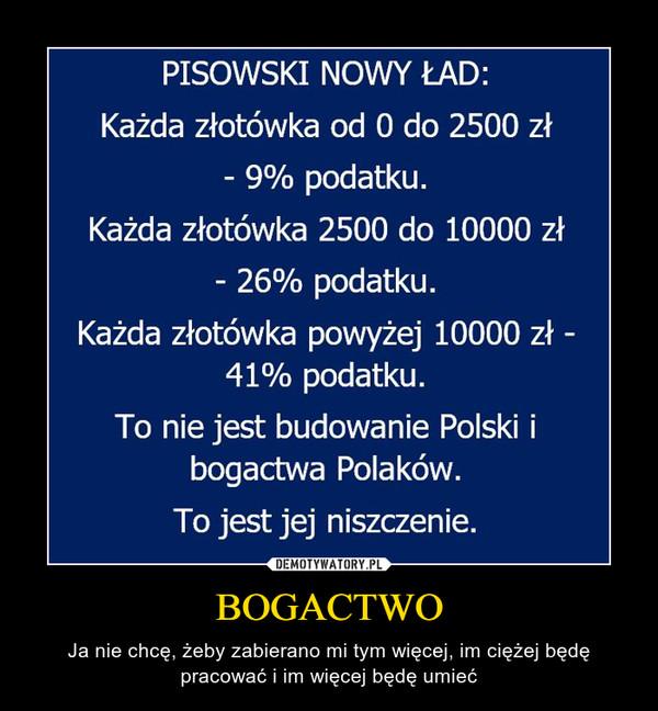 BOGACTWO – Ja nie chcę, żeby zabierano mi tym więcej, im ciężej będę pracować i im więcej będę umieć PISOWSKI NOWY ŁAD:Każda złotówka od 0 do 2500 zł- 9% podatku.Każda złotówka 2500 do 10000 zł- 26% podatku.Każda złotówka powyżej 10000 zł -41% podatku.To nie jest budowanie Polski ibogactwa Polaków.To jest jej niszczenie.