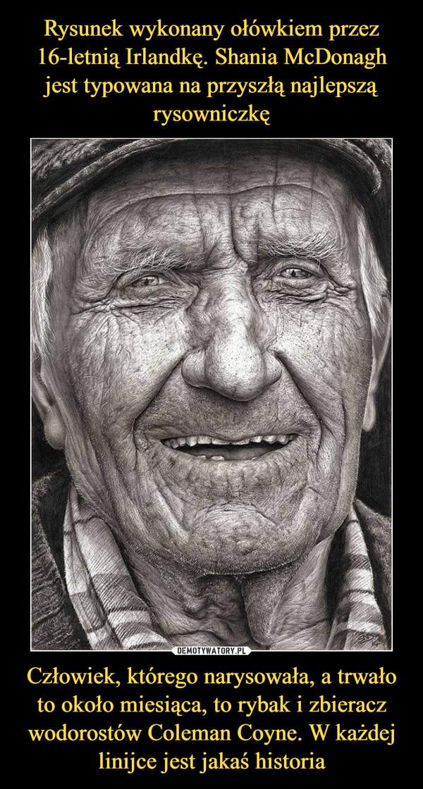 Człowiek, którego narysowała, a trwało to około miesiąca, to rybak i zbieracz wodorostów Coleman Coyne. W każdej linijce jest jakaś historia –