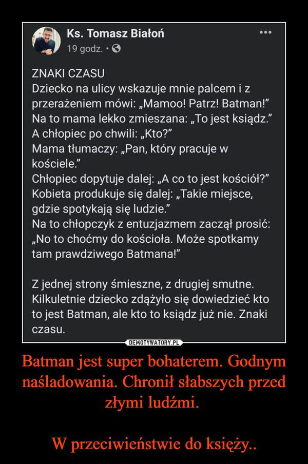 Batman jest super bohaterem. Godnym naśladowania. Chronił słabszych przed złymi ludźmi.  W przeciwieństwie do księży.. –