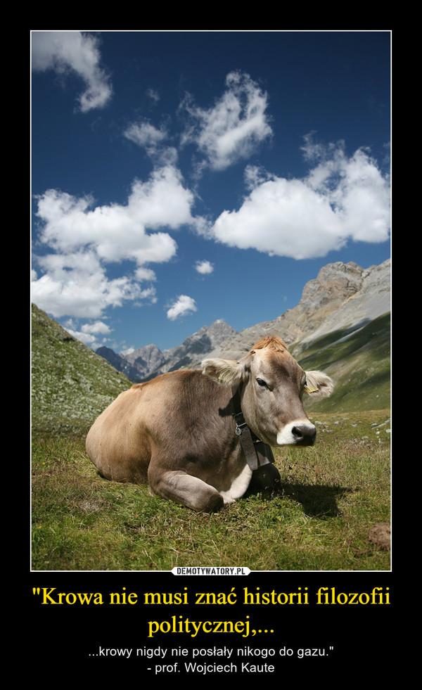 """""""Krowa nie musi znać historii filozofii politycznej,... – ...krowy nigdy nie posłały nikogo do gazu.""""- prof. Wojciech Kaute"""