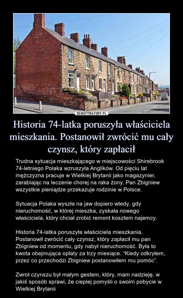 """Historia 74-latka poruszyła właściciela mieszkania. Postanowił zwrócić mu cały czynsz, który zapłacił – Trudna sytuacja mieszkającego w miejscowości Shirebrook 74-letniego Polaka wzruszyła Anglików. Od pięciu lat mężczyzna pracuje w Wielkiej Brytanii jako magazynier, zarabiając na leczenie chorej na raka żony. Pan Zbigniew wszystkie pieniądze przekazuje rodzinie w Polsce.Sytuacja Polaka wyszła na jaw dopiero wtedy, gdy nieruchomość, w której mieszka, zyskała nowego właściciela, który chciał zrobić remont kosztem najemcy.Historia 74-latka poruszyła właściciela mieszkania. Postanowił zwrócić cały czynsz, który zapłacił mu pan Zbigniew od momentu, gdy nabył nieruchomość. Była to kwota obejmująca opłaty za trzy miesiące. """"Kiedy odkryłem, przez co przechodzi Zbigniew postanowiłem mu pomóc"""".Zwrot czynszu był małym gestem, który, mam nadzieję, w jakiś sposób sprawi, że cieplej pomyśli o swoim pobycie w Wielkiej Brytanii Trudna sytuacja mieszkającego w miejscowości Shirebrook 74-letniego Polaka wzruszyła Anglików. Od pięciu lat mężczyzna pracuje w Wielkiej Brytanii jako magazynier, zarabiając na leczenie chorej na raka żony. Pan Zbigniew wszystkie pieniądze przekazuje rodzinie w Polsce.Sytuacja Polaka wyszła na jaw dopiero wtedy, gdy nieruchomość, w której mieszka, zyskała nowego właściciela, który chciał zrobić remont kosztem najemcy.Historia 74-latka poruszyła właściciela mieszkania. Postanowił zwrócić cały czynsz, który zapłacił mu pan Zbigniew od momentu, gdy nabył nieruchomość. Była to kwota obejmująca opłaty za trzy miesiące. """"Kiedy odkryłem, przez co przechodzi Zbigniew postanowiłem mu pomóc"""".Zwrot czynszu był małym gestem, który, mam nadzieję, w jakiś sposób sprawi, że cieplej pomyśli o swoim pobycie w Wielkiej Brytanii"""