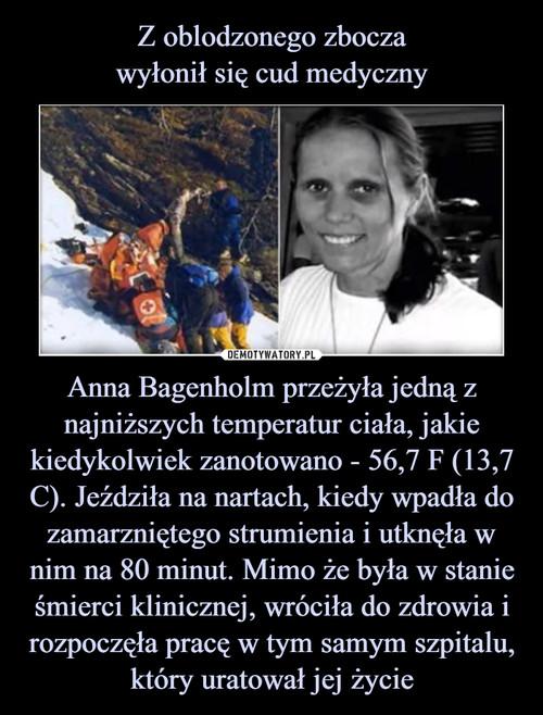 Z oblodzonego zbocza wyłonił się cud medyczny Anna Bagenholm przeżyła jedną z najniższych temperatur ciała, jakie kiedykolwiek zanotowano - 56,7 F (13,7 C). Jeździła na nartach, kiedy wpadła do zamarzniętego strumienia i utknęła w nim na 80 minut. Mimo że była w stanie śmierci klinicznej, wróciła do zdrowia i rozpoczęła pracę w tym samym szpitalu, który uratował jej życie