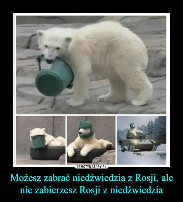 Możesz zabrać niedźwiedzia z Rosji, ale nie zabierzesz Rosji z niedźwiedzia –