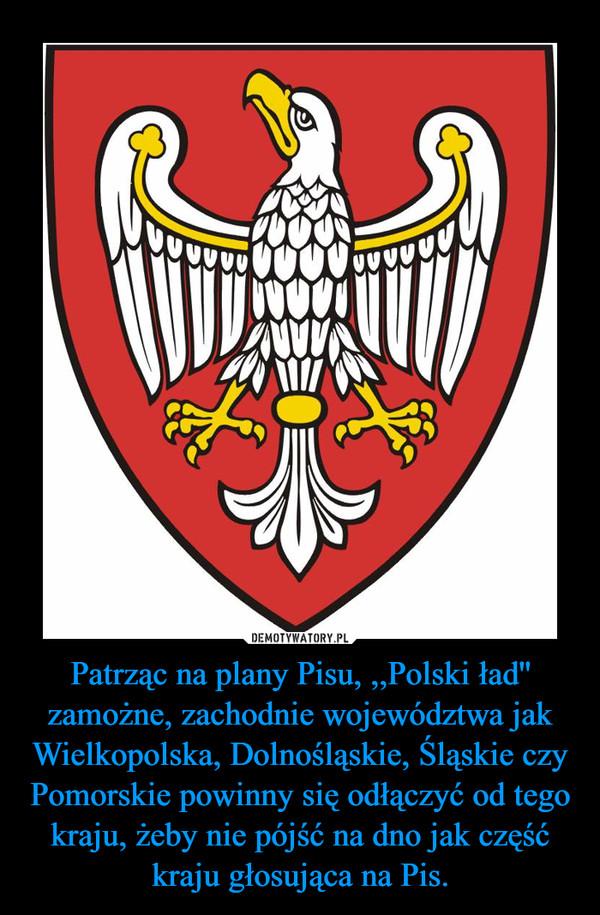 Patrząc na plany Pisu, ,,Polski ład'' zamożne, zachodnie województwa jak Wielkopolska, Dolnośląskie, Śląskie czy Pomorskie powinny się odłączyć od tego kraju, żeby nie pójść na dno jak część kraju głosująca na Pis. –