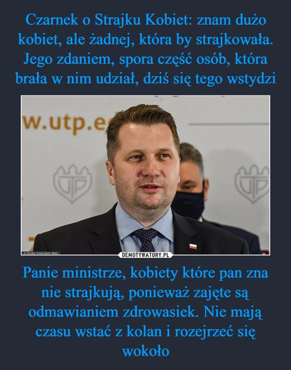 Panie ministrze, kobiety które pan zna nie strajkują, ponieważ zajęte są odmawianiem zdrowasiek. Nie mają czasu wstać z kolan i rozejrzeć się wokoło –