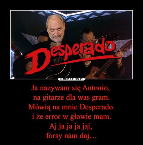 Ja nazywam się Antonio, na gitarze dla was gram.Mówią na mnie Desperado i że error w głowie mam.Aj ja ja ja jaj, forsy nam daj… –