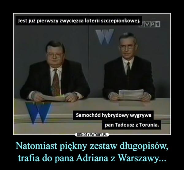 Natomiast piękny zestaw długopisów, trafia do pana Adriana z Warszawy... –