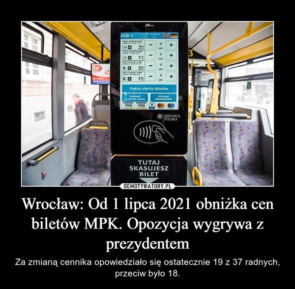 Wrocław: Od 1 lipca 2021 obniżka cen biletów MPK. Opozycja wygrywa z prezydentem – Za zmianą cennika opowiedziało się ostatecznie 19 z 37 radnych, przeciw było 18.