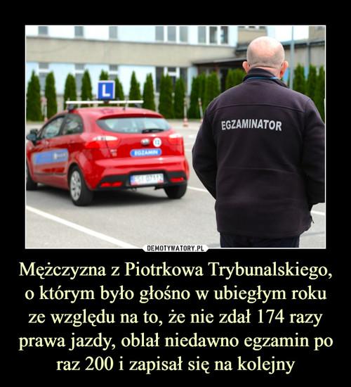Mężczyzna z Piotrkowa Trybunalskiego, o którym było głośno w ubiegłym roku ze względu na to, że nie zdał 174 razy prawa jazdy, oblał niedawno egzamin po raz 200 i zapisał się na kolejny