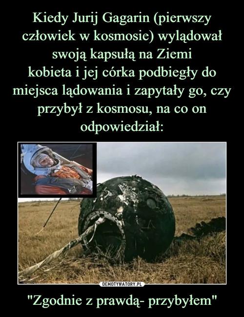 """Kiedy Jurij Gagarin (pierwszy człowiek w kosmosie) wylądował swoją kapsułą na Ziemi kobieta i jej córka podbiegły do miejsca lądowania i zapytały go, czy przybył z kosmosu, na co on odpowiedział: """"Zgodnie z prawdą- przybyłem"""""""