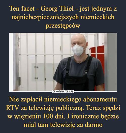 Ten facet - Georg Thiel - jest jednym z najniebezpieczniejszych niemieckich przestępców Nie zapłacił niemieckiego abonamentu RTV za telewizję publiczną. Teraz spędzi w więzieniu 100 dni. I ironicznie będzie miał tam telewizję za darmo
