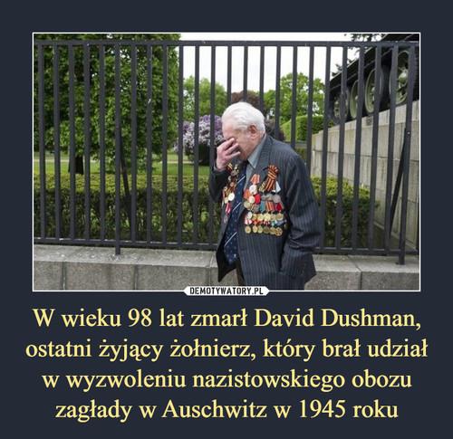 W wieku 98 lat zmarł David Dushman, ostatni żyjący żołnierz, który brał udział w wyzwoleniu nazistowskiego obozu zagłady w Auschwitz w 1945 roku