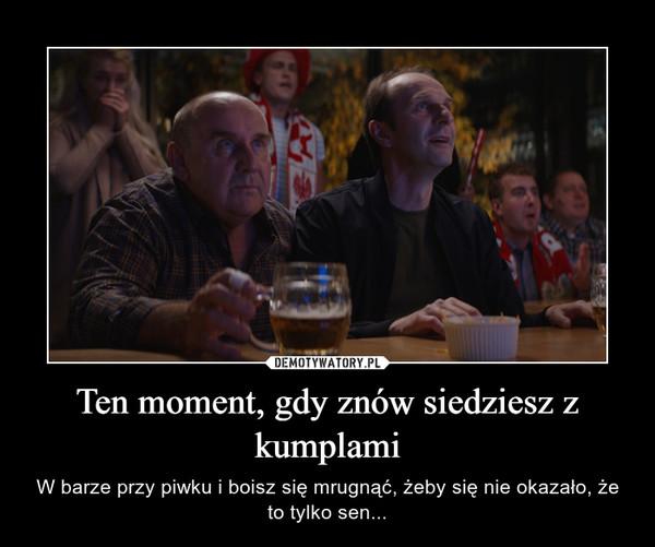 Ten moment, gdy znów siedziesz z kumplami – W barze przy piwku i boisz się mrugnąć, żeby się nie okazało, że to tylko sen...