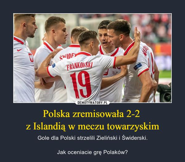 Polska zremisowała 2-2 z Islandią w meczu towarzyskim – Gole dla Polski strzelili Zieliński i Świderski.Jak oceniacie grę Polaków?
