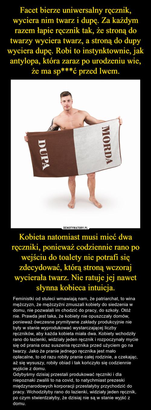 Facet bierze uniwersalny ręcznik, wyciera nim twarz i dupę. Za każdym razem łapie ręcznik tak, że stroną do twarzy wyciera twarz, a stroną do dupy wyciera dupę. Robi to instynktownie, jak antylopa, która zaraz po urodzeniu wie, że ma sp***ć przed lwem. Kobieta natomiast musi mieć dwa ręczniki, ponieważ codziennie rano po wejściu do toalety nie potrafi się zdecydować, którą stroną wczoraj wycierała twarz. Nie ratuje jej nawet słynna kobieca intuicja.