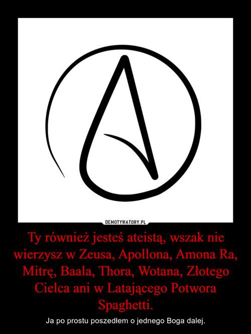 Ty również jesteś ateistą, wszak nie wierzysz w Zeusa, Apollona, Amona Ra, Mitrę, Baala, Thora, Wotana, Złotego Cielca ani w Latającego Potwora Spaghetti.