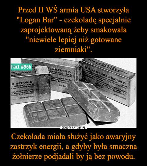 """Przed II WŚ armia USA stworzyła """"Logan Bar"""" - czekoladę specjalnie zaprojektowaną żeby smakowała """"niewiele lepiej niż gotowane ziemniaki"""". Czekolada miała służyć jako awaryjny zastrzyk energii, a gdyby była smaczna żołnierze podjadali by ją bez powodu."""