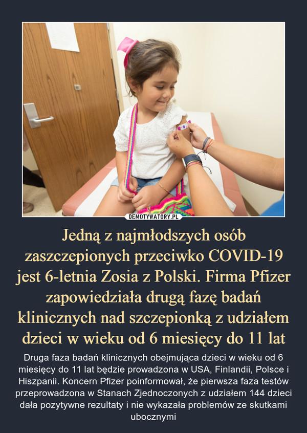 Jedną z najmłodszych osób zaszczepionych przeciwko COVID-19 jest 6-letnia Zosia z Polski. Firma Pfizer zapowiedziała drugą fazę badań klinicznych nad szczepionką z udziałem dzieci w wieku od 6 miesięcy do 11 lat – Druga faza badań klinicznych obejmująca dzieci w wieku od 6 miesięcy do 11 lat będzie prowadzona w USA, Finlandii, Polsce i Hiszpanii. Koncern Pfizer poinformował, że pierwsza faza testów przeprowadzona w Stanach Zjednoczonych z udziałem 144 dzieci dała pozytywne rezultaty i nie wykazała problemów ze skutkami ubocznymi