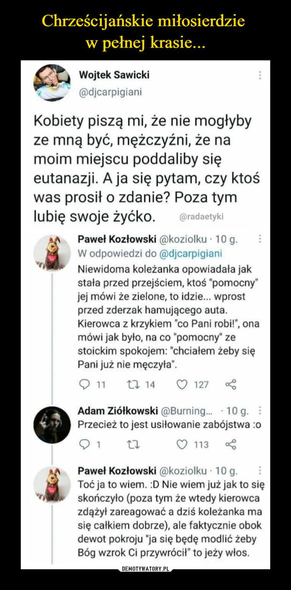 """–  Wojtek Sawicki @xijcarpigiani Kobiety piszą mi, że nie mogłyby ze mną być, mężczyźni, że na moim miejscu poddaliby się eutanazji. A ja się pytam, czy ktoś was prosił o zdanie? Poza tym lubię swoje żyćko. @radaetyki Paweł Kozłowski ,i)koziolku 10 g. W odpowiedzi do @djcarpigiani Niewidoma koleżanka opowiadała jak stała przed przejściem, ktoś """"pomocny"""" jej mówi że zielone, to idzie... wprost przed zderzak hamującego auta. Kierowca z krzykiem """"co Pani robi!"""", ona mówi jak było, na co """"pomocny"""" ze stoickim spokojem: """"chciałem żeby się Pani już nie męczyła"""". 11 n 14 :7 127 """" Adam Ziółkowski @Burning... • 10 q Przecież to jest usiłowanie zabójstwa :o () 113 < Adis Paweł Kozłowski ,i)koziolku • 10 g. Toć ja to wiem. :D Nie wiem już jak to się skończyło (poza tym że wtedy kierowca zdążył zareagować a dziś koleżanka ma się całkiem dobrze), ale faktycznie obok dewot pokroju """"ja się będę modlić żeby Bóg wzrok Ci przywrócił"""" to jeży włos."""