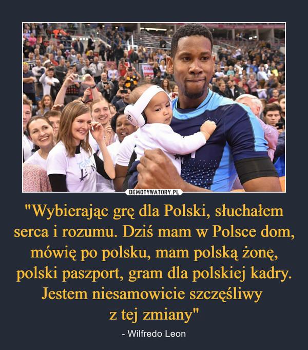 """""""Wybierając grę dla Polski, słuchałem serca i rozumu. Dziś mam w Polsce dom, mówię po polsku, mam polską żonę, polski paszport, gram dla polskiej kadry. Jestem niesamowicie szczęśliwy z tej zmiany"""" – - Wilfredo Leon"""