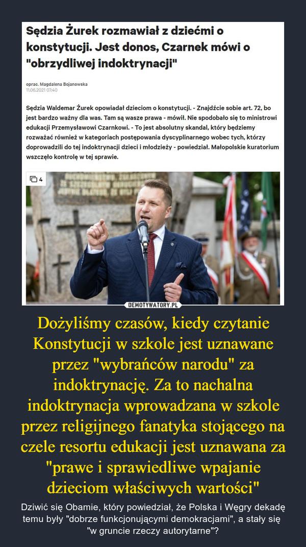"""Dożyliśmy czasów, kiedy czytanie Konstytucji w szkole jest uznawane przez """"wybrańców narodu"""" za indoktrynację. Za to nachalna indoktrynacja wprowadzana w szkole przez religijnego fanatyka stojącego na czele resortu edukacji jest uznawana za """"prawe i sprawiedliwe wpajanie dzieciom właściwych wartości"""" – Dziwić się Obamie, który powiedział, że Polska i Węgry dekadę temu były """"dobrze funkcjonującymi demokracjami"""", a stały się """"w gruncie rzeczy autorytarne""""? Sędzia Żurek rozmawiał z dziećmi o konstytucji. Jest donos, Czarnek mówi o """"obrzydliwej indoktrynacji""""oprac. Magdalena Bojanowska 11.06.2021 07:40Sędzia Waldemar Żurek opowiadał dzieciom o konstytucji. - Znajdźcie sobie art. 72, bo jest bardzo ważny dla was. Tam są wasze prawa - mówił. Nie spodobało się to ministrowi edukacji Przemysławowi Czarnkowi. - To jest absolutny skandal, który będziemy rozważać również w kategoriach postępowania dyscyplinarnego wobec tych, którzy doprowadzili do tej indoktrynacji dzieci i młodzieży - powiedział. Małopolskie kuratorium wszczęło kontrolę w tej sprawie."""