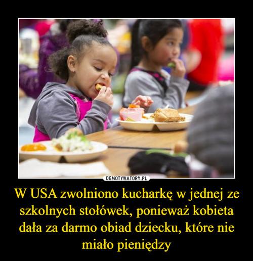 W USA zwolniono kucharkę w jednej ze szkolnych stołówek, ponieważ kobieta dała za darmo obiad dziecku, które nie miało pieniędzy