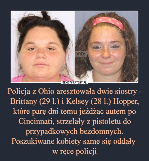 Policja z Ohio aresztowała dwie siostry - Brittany (29 l.) i Kelsey (28 l.) Hopper, które parę dni temu jeżdżąc autem po Cincinnati, strzelały z pistoletu do przypadkowych bezdomnych. Poszukiwane kobiety same się oddały w ręce policji –