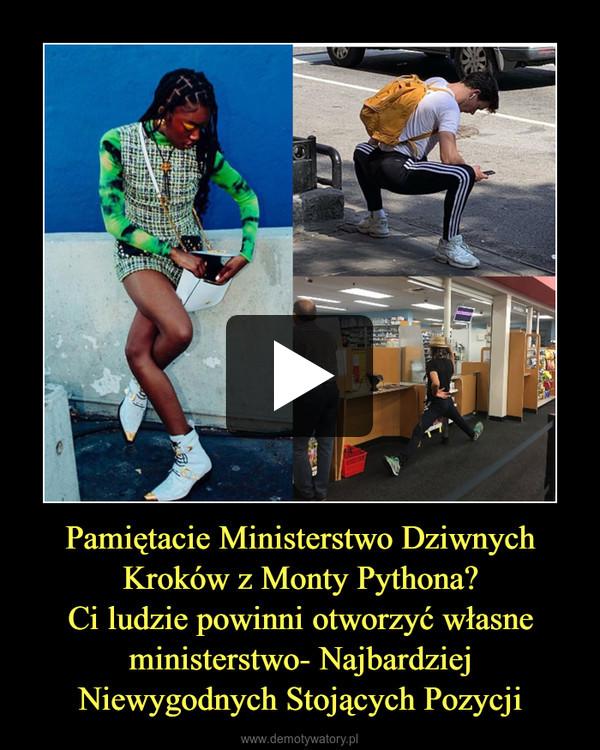 Pamiętacie Ministerstwo Dziwnych Kroków z Monty Pythona?Ci ludzie powinni otworzyć własne ministerstwo- Najbardziej Niewygodnych Stojących Pozycji –