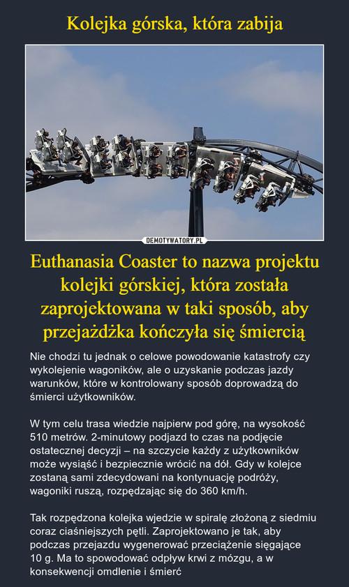 Kolejka górska, która zabija Euthanasia Coaster to nazwa projektu kolejki górskiej, która została zaprojektowana w taki sposób, aby przejażdżka kończyła się śmiercią