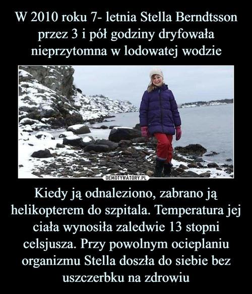 W 2010 roku 7- letnia Stella Berndtsson przez 3 i pół godziny dryfowała nieprzytomna w lodowatej wodzie Kiedy ją odnaleziono, zabrano ją helikopterem do szpitala. Temperatura jej ciała wynosiła zaledwie 13 stopni celsjusza. Przy powolnym ocieplaniu organizmu Stella doszła do siebie bez uszczerbku na zdrowiu
