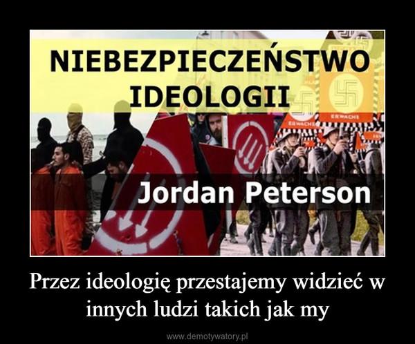 Przez ideologię przestajemy widzieć w innych ludzi takich jak my –
