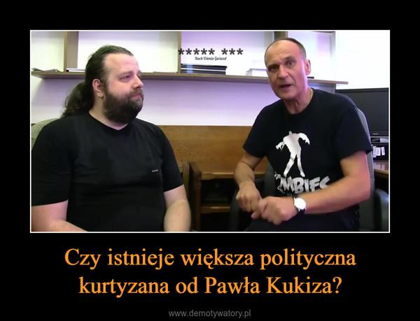 Czy istnieje większa polityczna kurtyzana od Pawła Kukiza? –