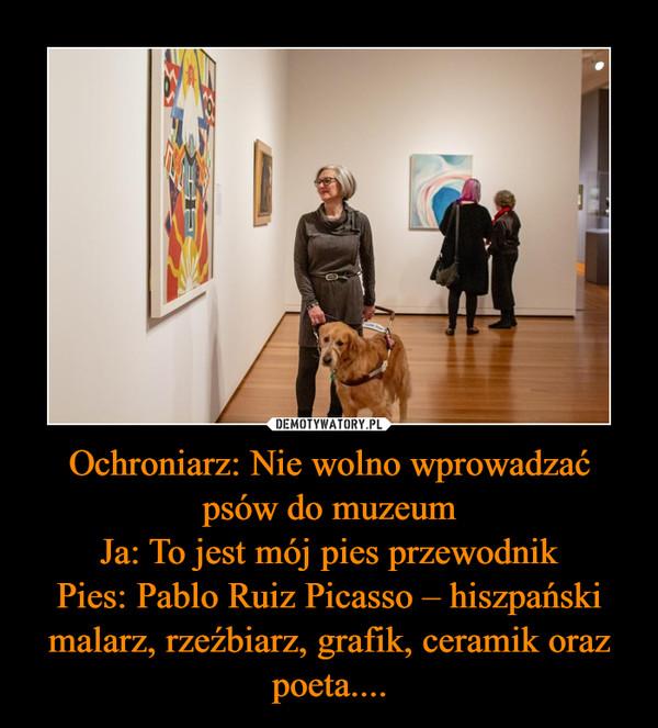 Ochroniarz: Nie wolno wprowadzać psów do muzeumJa: To jest mój pies przewodnikPies: Pablo Ruiz Picasso – hiszpański malarz, rzeźbiarz, grafik, ceramik oraz poeta.... –