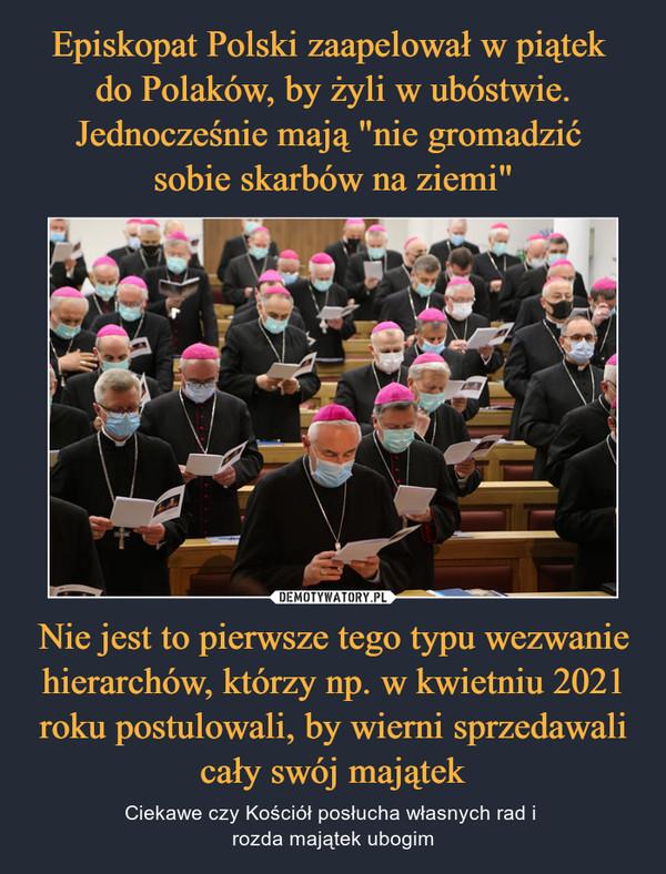 Nie jest to pierwsze tego typu wezwanie hierarchów, którzy np. w kwietniu 2021 roku postulowali, by wierni sprzedawali cały swój majątek – Ciekawe czy Kościół posłucha własnych rad i rozda majątek ubogim
