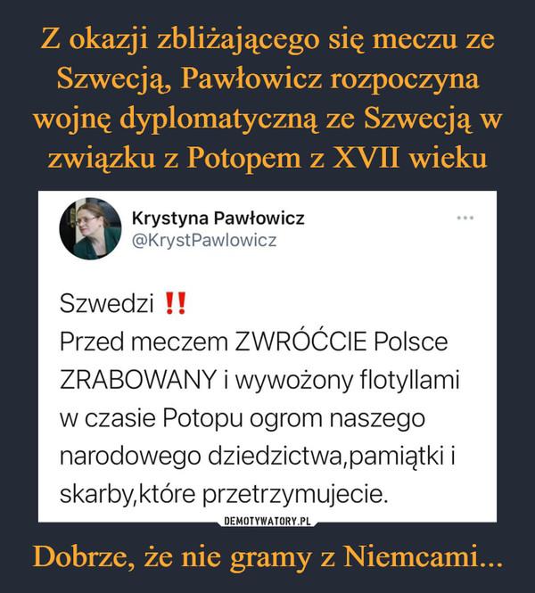 Dobrze, że nie gramy z Niemcami... –  Szwedzi Podwójny wykrzyknikPrzed meczem ZWRÓĆCIE Polsce ZRABOWANY i wywożony flotyllami w czasie Potopu ogrom naszego narodowego dziedzictwa,pamiątki i skarby,które przetrzymujecie.
